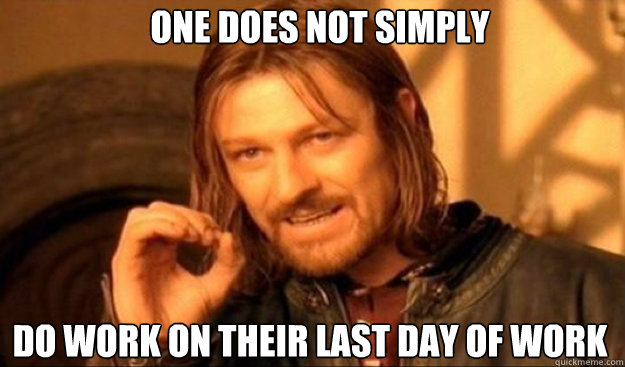 One does not simply do work on their last day of work  - One does not simply do work on their last day of work   borimir