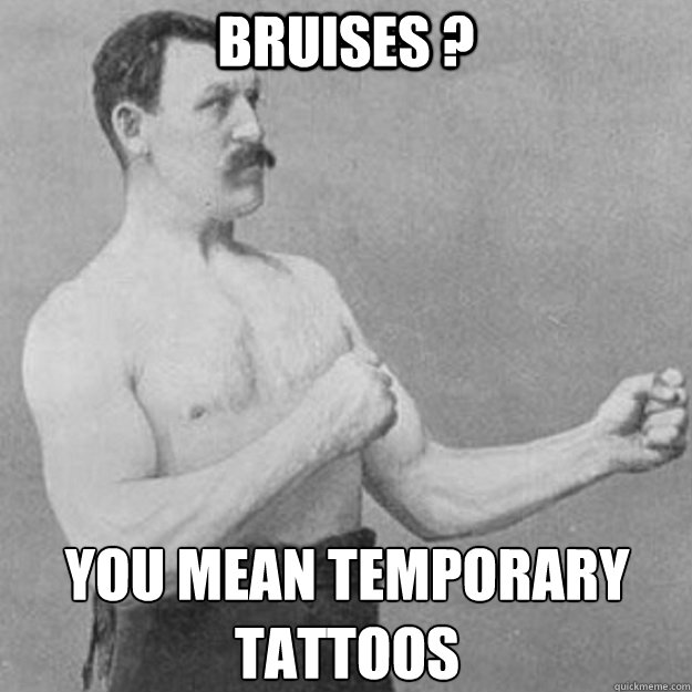 Bruises ? YOU MEAN TEMPORARY TATTOOS  - Bruises ? YOU MEAN TEMPORARY TATTOOS   overly manly man