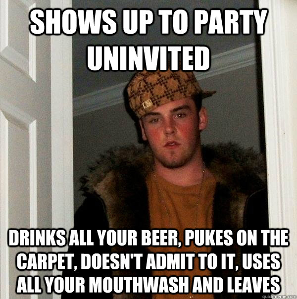 Shows up to party uninvited drinks all your beer, pukes on the carpet, doesn't admit to it, uses all your mouthwash and leaves - Shows up to party uninvited drinks all your beer, pukes on the carpet, doesn't admit to it, uses all your mouthwash and leaves  Scumbag Steve