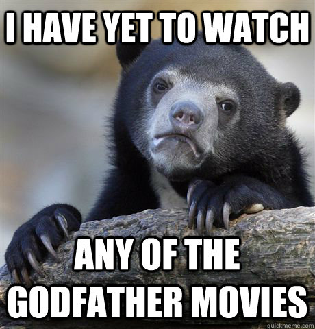 I have yet to watch any of the godfather movies  Confession Bear