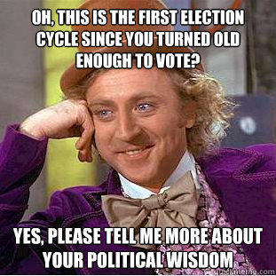 Oh, this is the first election cycle since you turned old enough to vote? Yes, please tell me more about your political wisdom  Creepy Wonka