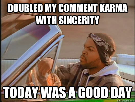 Doubled my comment Karma with sincerity Today was a good day - Doubled my comment Karma with sincerity Today was a good day  today was a good day