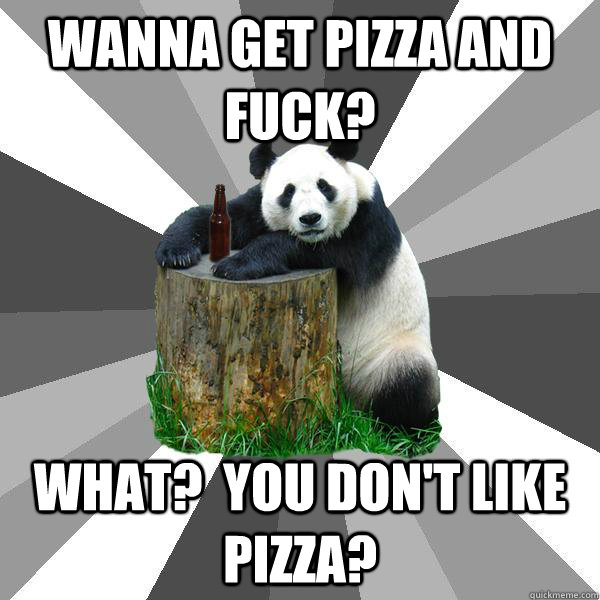 Wanna get pizza and fuck? What?  You Don't Like Pizza? - Wanna get pizza and fuck? What?  You Don't Like Pizza?  Pickup-Line Panda