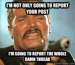 i'm not ONLY going to report your post i'm going to report the whole damn thread