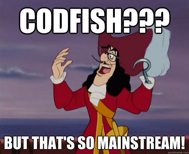Codfish??? But that's so Mainstream!
