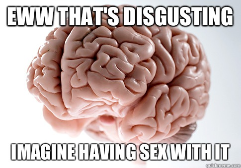 Eww that's disgusting Imagine having sex with it - Eww that's disgusting Imagine having sex with it  Scumbag Brain