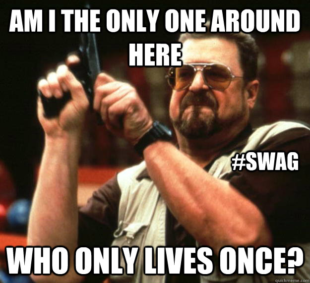 am I the only one around here who only lives once? #swag - am I the only one around here who only lives once? #swag  Angry Walter