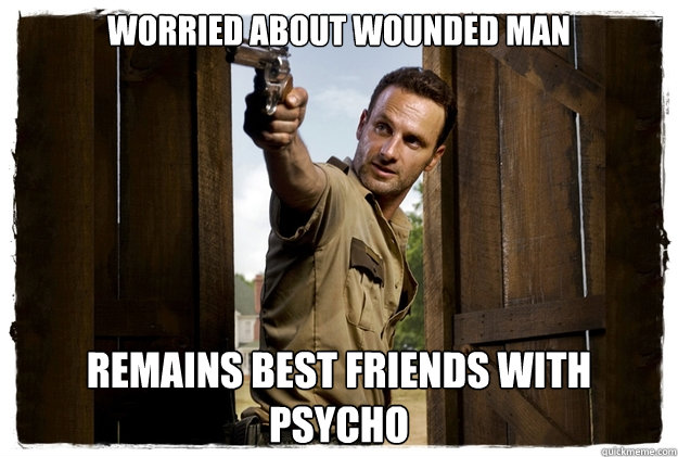 WORRIED ABOUT WOUNDED MAN REMAINS BEST FRIENDS WITH PSYCHO - WORRIED ABOUT WOUNDED MAN REMAINS BEST FRIENDS WITH PSYCHO  Rick Grimes Badass
