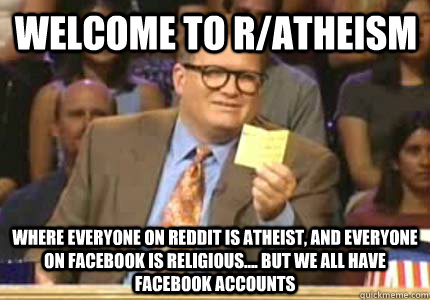 Welcome to r/ATHEISM Where EVERYONE ON REDDIT IS ATHEIST, AND EVERYONE ON FACEBOOK IS RELIGIOUS.... BUT WE ALL HAVE FACEBOOK ACCOUNTS - Welcome to r/ATHEISM Where EVERYONE ON REDDIT IS ATHEIST, AND EVERYONE ON FACEBOOK IS RELIGIOUS.... BUT WE ALL HAVE FACEBOOK ACCOUNTS  Misc