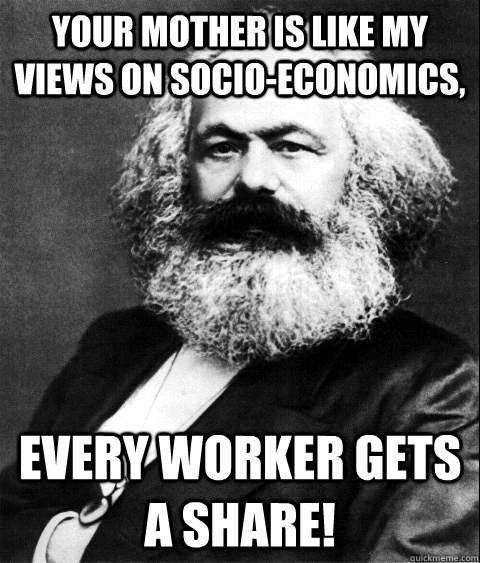 Your mother is like my views on socio-economics, Every worker gets a share!