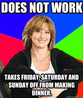 Does not work Takes Friday, Saturday and Sunday off from making dinner. - Does not work Takes Friday, Saturday and Sunday off from making dinner.  Sheltering Suburban Mom