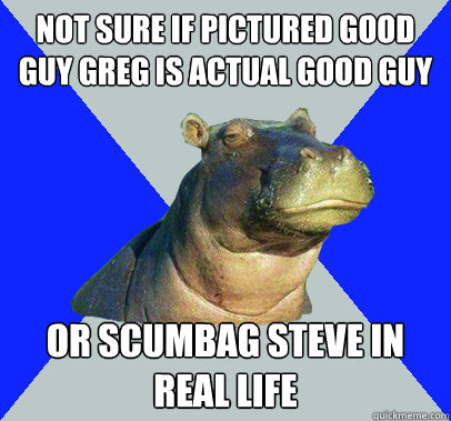 Not sure if pictured good guy greg is actual good guy Or scumbag steve in real life  Skeptical Hippo