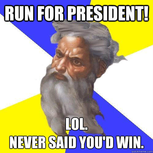 Run for president! Lol. Never said you'd win.  Advice God