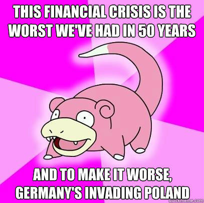 This financial crisis is the worst we've had in 50 years and to make it worse, germany's invading poland - This financial crisis is the worst we've had in 50 years and to make it worse, germany's invading poland  Slowpoke