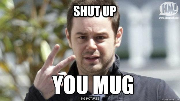 shut up you mug - shut up you mug  danny dyer