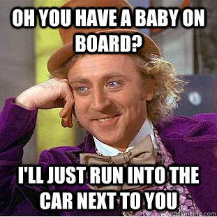 Oh you have a baby on board? I'll just run into the car next to you - Oh you have a baby on board? I'll just run into the car next to you  Condescending Wonka