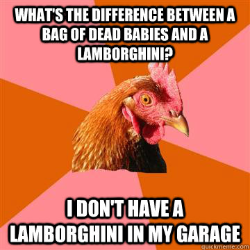 What's the difference between a bag of dead babies and a Lamborghini? I don't have a Lamborghini in my garage  - What's the difference between a bag of dead babies and a Lamborghini? I don't have a Lamborghini in my garage   Anti-Joke Chicken
