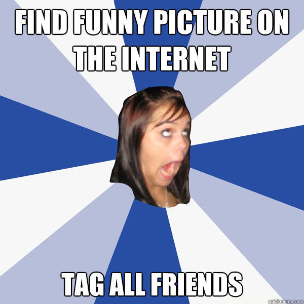 find funny picture on the internet tag all friends - find funny picture on the internet tag all friends  Annoying Facebook Girl
