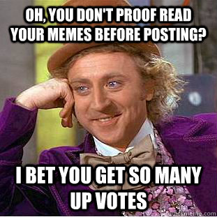 Oh, you don't proof read your memes before posting? I bet you get so many up votes  - Oh, you don't proof read your memes before posting? I bet you get so many up votes   Condescending Wonka