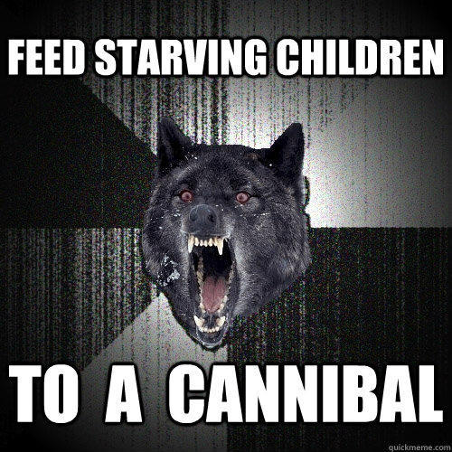 feed starving children  to  a  cannibal  - feed starving children  to  a  cannibal   Insanity Wolf