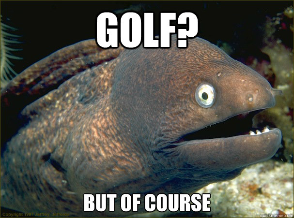 Golf? But of course - Golf? But of course  Bad Joke Eel