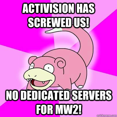 Activision has screwed us! No dedicated servers for MW2! - Activision has screwed us! No dedicated servers for MW2!  Slowpoke