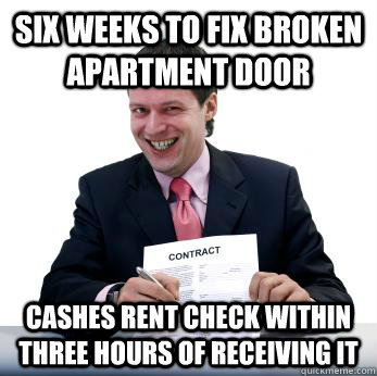 Six weeks to fix broken apartment door Cashes rent check within three hours of receiving it