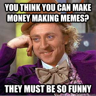 3bb3ffcc0aa33a57e11b59412b6f0ef8c5e51180d64bcd5c971f3184c2dd54d6 you think you can make money making memes? they must be so funny