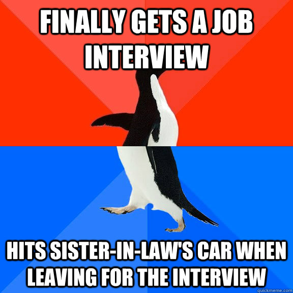 Finally gets a job interview Hits Sister-in-law's car when leaving for the interview - Finally gets a job interview Hits Sister-in-law's car when leaving for the interview  Socially Awesome Awkward Penguin