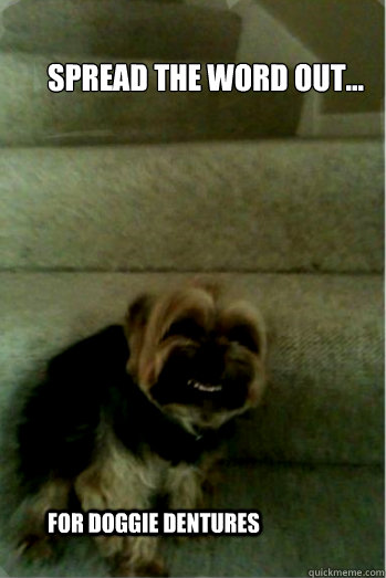 Spread the word out... For doggie dentures