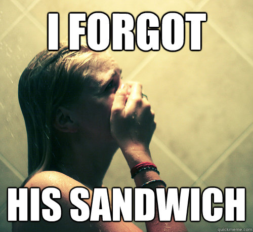 I forgot his sandwich - I forgot his sandwich  Shower Mistake