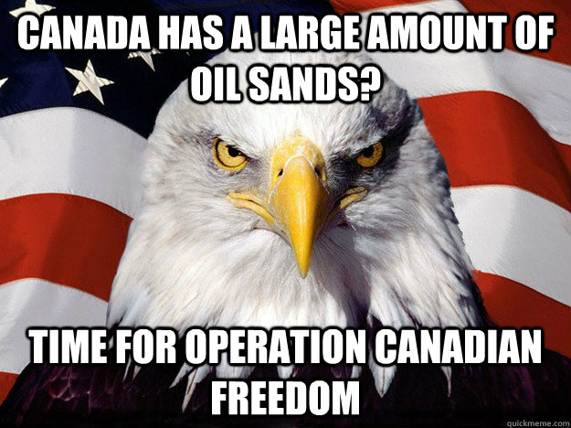 Canada has a large amount of oil sands? time for Operation Canadian Freedom - Canada has a large amount of oil sands? time for Operation Canadian Freedom  Evil American Eagle