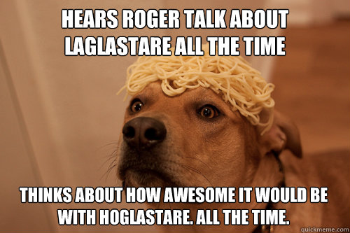 Hears Roger talk about laglastare all the time Thinks about how awesome it would be with hOglastare. All the time. - Hears Roger talk about laglastare all the time Thinks about how awesome it would be with hOglastare. All the time.  10 Dog