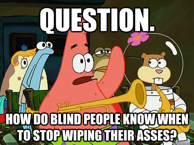 Question. How do blind people know when to stop wiping their asses?