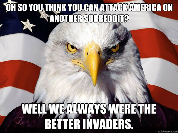 Oh so you think you can attack America on another Subreddit? Well we always were the better invaders. - Oh so you think you can attack America on another Subreddit? Well we always were the better invaders.  One-up America