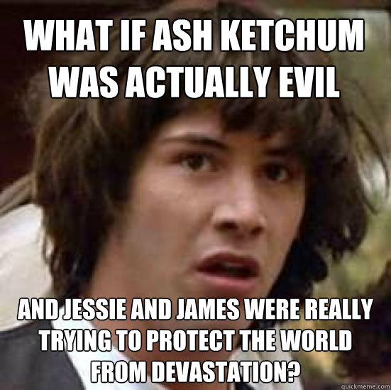 What if Ash ketchum was actually evil and jessie and james were really trying to protect the world from devastation? - What if Ash ketchum was actually evil and jessie and james were really trying to protect the world from devastation?  conspiracy keanu