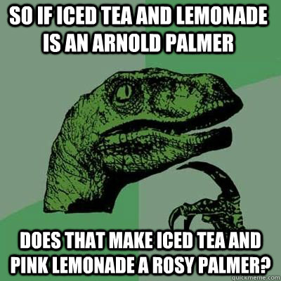 So if iced tea and lemonade is an Arnold palmer Does that make iced tea and pink lemonade a rosy palmer?  - So if iced tea and lemonade is an Arnold palmer Does that make iced tea and pink lemonade a rosy palmer?   Misc