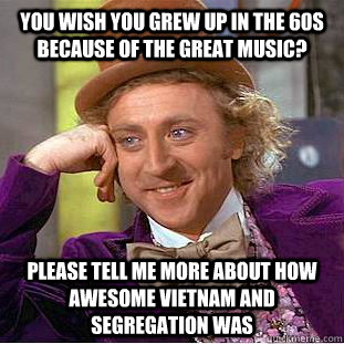 You wish you grew up in the 60s because of the great music? please tell me more about how awesome Vietnam and segregation was - You wish you grew up in the 60s because of the great music? please tell me more about how awesome Vietnam and segregation was  Condescending Wonka