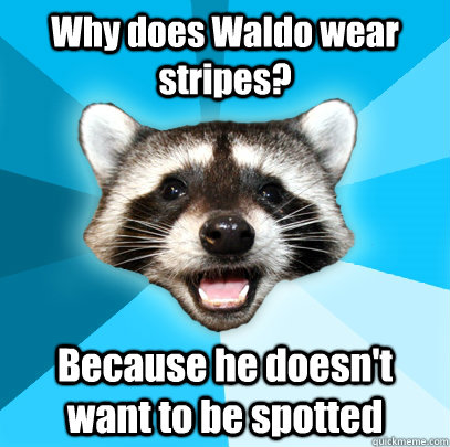 Why does Waldo wear stripes? Because he doesn't want to be spotted - Why does Waldo wear stripes? Because he doesn't want to be spotted  Lame Pun Coon