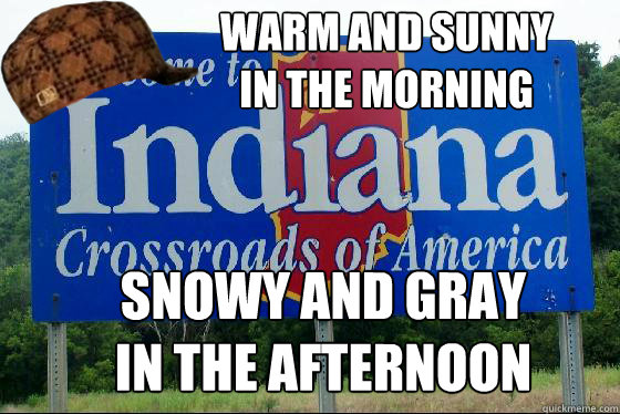 warm and sunny  in the morning snowy and gray in the afternoon  Scumbag Indiana