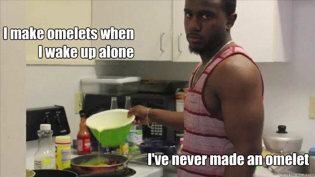 I make omelets when  I wake up alone  I've never made an omelet