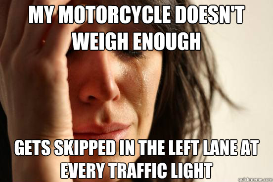 My Motorcycle doesn't weigh enough gets skipped in the left lane at every traffic light - My Motorcycle doesn't weigh enough gets skipped in the left lane at every traffic light  First World Problems