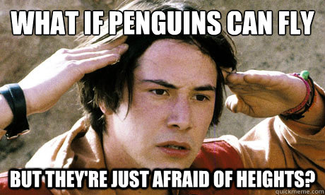 What if penguins can fly but they're just afraid of heights? - What if penguins can fly but they're just afraid of heights?  conspiracy keanu