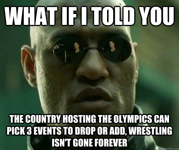 WHAT IF I TOLD YOU The country hosting the Olympics can pick 3 events to drop or add, wrestling isn't gone forever - WHAT IF I TOLD YOU The country hosting the Olympics can pick 3 events to drop or add, wrestling isn't gone forever  Hi- Res Matrix Morpheus