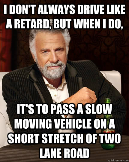 I don't always drive like a retard, but when I do, it's to pass a slow moving vehicle on a short stretch of two lane road - I don't always drive like a retard, but when I do, it's to pass a slow moving vehicle on a short stretch of two lane road  The Most Interesting Man In The World