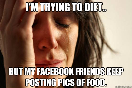 I'm trying to diet.. But my Facebook friends keep posting pics of food. - I'm trying to diet.. But my Facebook friends keep posting pics of food.  First World Problems