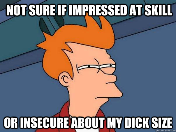 Not sure if impressed at skill or insecure about my dick size - Not sure if impressed at skill or insecure about my dick size  Futurama Fry