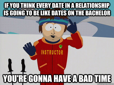 If you think every date in a relationship is going to be like dates on the bachelor you're gonna have a bad time - If you think every date in a relationship is going to be like dates on the bachelor you're gonna have a bad time  Youre gonna have a bad time