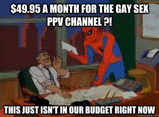 $49.95 a month for the gay sex PPV channel ?! this just isn't in our budget right now - $49.95 a month for the gay sex PPV channel ?! this just isn't in our budget right now  Misc