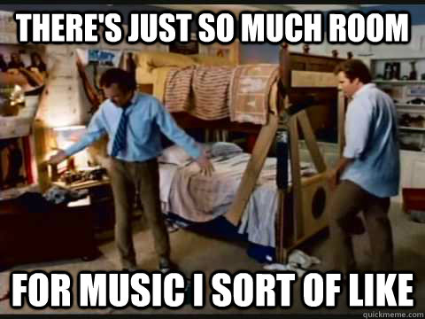 There's just so much room for music I sort of like